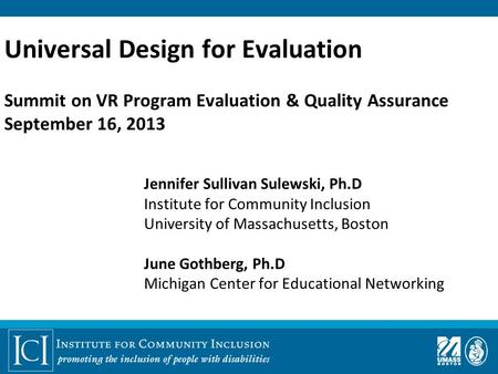 Universal Design for Evaluation Summit on VR Program Evaluation & Quality Assurance September 16, 2013 Jennifer Sullivan Sulewski, Ph.D Institute for Community.