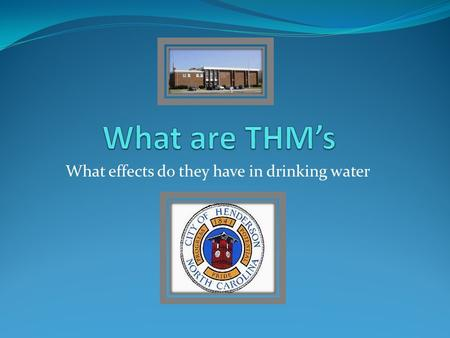What effects do they have in drinking water. Trihalomethanes What are THMs? THMs are a group of chemicals that are created when water is chlorinated.