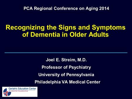Recognizing the Signs and Symptoms of Dementia in Older Adults Joel E. Streim, M.D. Professor of Psychiatry University of Pennsylvania Philadelphia VA.