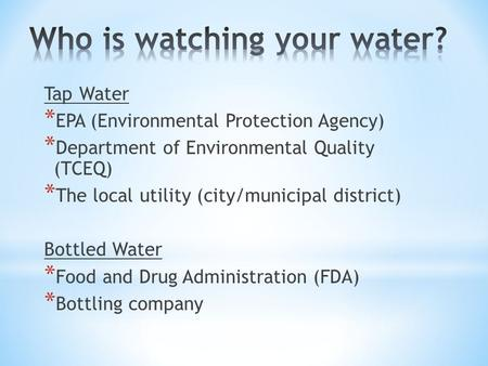 Tap Water * EPA (Environmental Protection Agency) * Department of Environmental Quality (TCEQ) * The local utility (city/municipal district) Bottled Water.