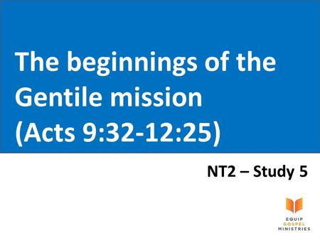 The beginnings of the Gentile mission (Acts 9:32-12:25) NT2 – Study 5.