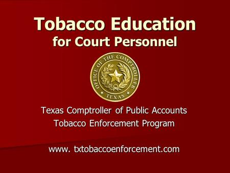 Tobacco Education for Court Personnel Texas Comptroller of Public Accounts Tobacco Enforcement Program www. txtobaccoenforcement.com.