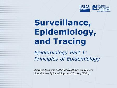 Surveillance, Epidemiology, and Tracing Epidemiology Part 1: Principles of Epidemiology Adapted from the FAD PReP/NAHEMS Guidelines: Surveillance, Epidemiology,