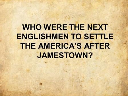 WHO WERE THE NEXT ENGLISHMEN TO SETTLE THE AMERICA'S AFTER JAMESTOWN?