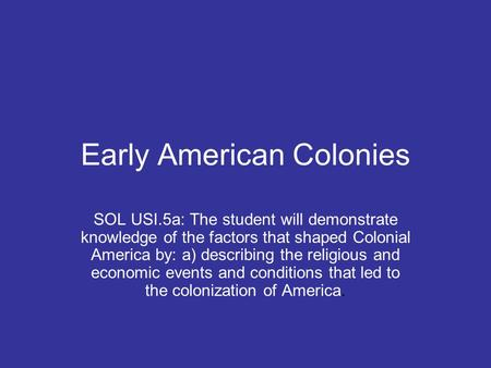 Early American Colonies SOL USI.5a: The student will demonstrate knowledge of the factors that shaped Colonial America by: a) describing the religious.
