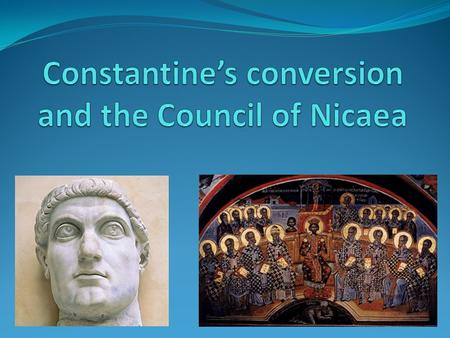 Outline Constantine and the Roman Empire of 300 C.E. Constantine's conversion The nature of Christ's divinity The Council of Nicaea The faith and the.