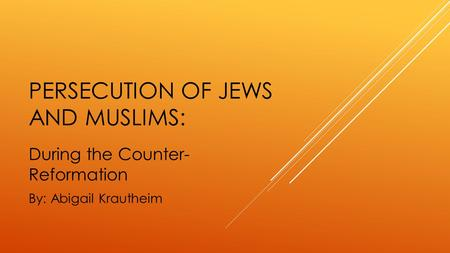 PERSECUTION OF JEWS AND MUSLIMS: During the Counter- Reformation By: Abigail Krautheim.