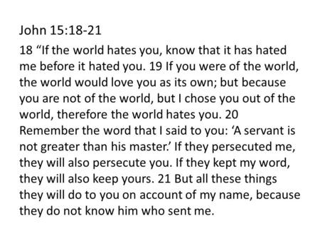 "John 15:18-21 18 ""If the world hates you, know that it has hated me before it hated you. 19 If you were of the world, the world would love you as its own;"