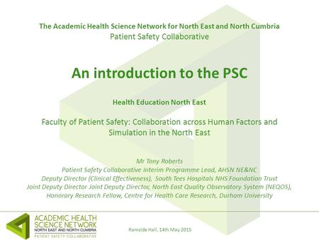 Ramside Hall, 14th May 2015 The Academic Health Science Network for North East and North Cumbria Patient Safety Collaborative An introduction to the PSC.
