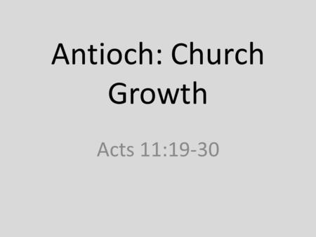 "Antioch: Church Growth Acts 11:19-30. 11:19 – ""Now those who were scattered because of the persecution that arose over Stephen travelled as far as Phoenicia."