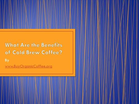 By www.BuyOrganicCoffee.org. We recently wrote about a new craze in the coffee world, bottled cold brew coffee. Today we ask, what are the benefits of.