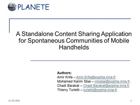 11/10/20151 A Standalone Content Sharing Application for Spontaneous Communities of Mobile Handhelds Authors: Amir Krifa –