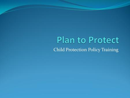 "Child Protection Policy Training. Background Abundant Life Church decided to adopt the child protection policy as outlined in ""Plan to Protect"". This."