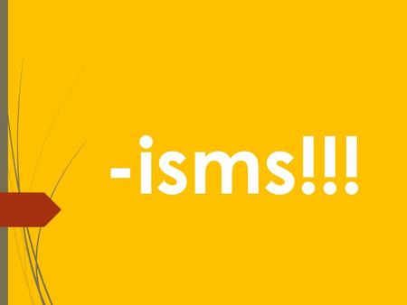 -isms!!!. -isms  The word –isms is used in colleges and upper levels in high school. It refers to the study of almost anything, the topic of study will.