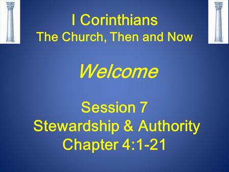 I Corinthians The Church, Then and Now Welcome Session 7 Stewardship & Authority Chapter 4:1-21.