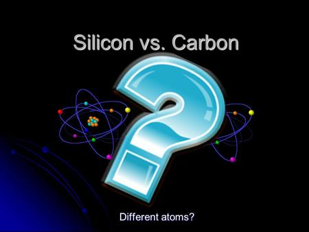 Silicon vs. Carbon Different atoms?. Hypothesis We believe that silicon and carbon are made up of different atoms. The following information should help.