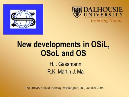 New developments in OSiL, OSoL and OS H.I. Gassmann R.K. Martin,J. Ma INFORMS Annual meeting, Washington, DC, October 2008.