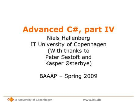 Www.itu.dk Advanced C#, part IV Niels Hallenberg IT University of Copenhagen (With thanks to Peter Sestoft and Kasper Østerbye) BAAAP – Spring 2009.