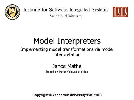 Institute for Software Integrated Systems Vanderbilt University Copyright © Vanderbilt University/ISIS 2008 Model Interpreters Janos Mathe based on Peter.