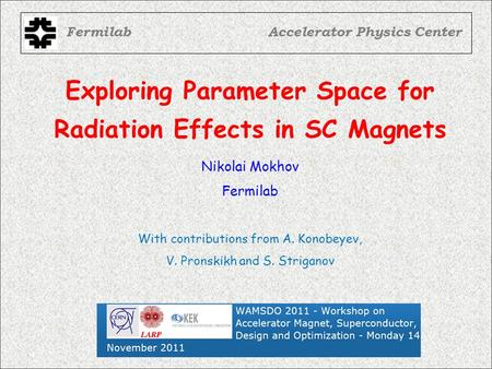 Exploring Parameter Space for Radiation Effects in SC Magnets FermilabAccelerator Physics Center Nikolai Mokhov Fermilab With contributions from A. Konobeyev,