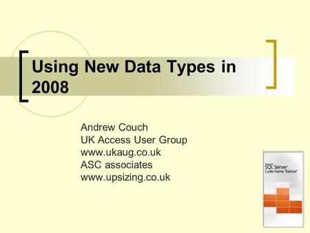 Using New Data Types in 2008 Andrew Couch UK Access User Group www.ukaug.co.uk ASC associates www.upsizing.co.uk.