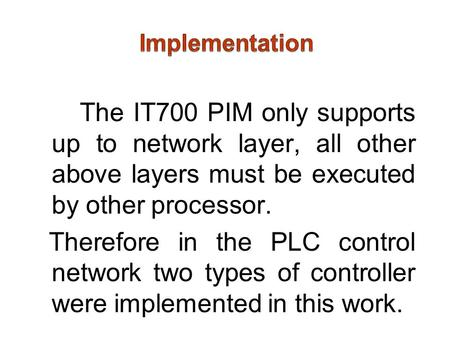 The IT700 PIM only supports up to network layer, all other above layers must be executed by other processor. Therefore in the PLC control network two types.