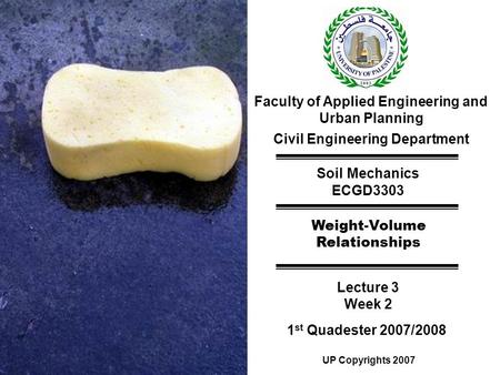 Faculty of Applied Engineering and Urban Planning Civil Engineering Department Soil Mechanics ECGD3303 Weight-Volume Relationships Lecture 3 Week 2 1 st.