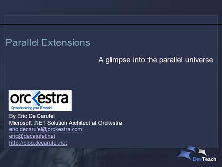 Parallel Extensions A glimpse into the parallel universe By Eric De Carufel Microsoft.NET Solution Architect at Orckestra