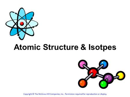 Atomic Structure & Isotpes Copyright © The McGraw-Hill Companies, Inc. Permission required for reproduction or display.