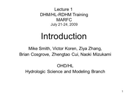 1 Mike Smith, Victor Koren, Ziya Zhang, Brian Cosgrove, Zhengtao Cui, Naoki Mizukami OHD/HL Hydrologic Science and Modeling Branch Introduction Lecture.