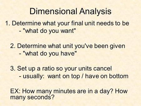 Dimensional Analysis 1. Determine what your final unit needs to be - what do you want 2. Determine what unit you've been given - what do you have 3.