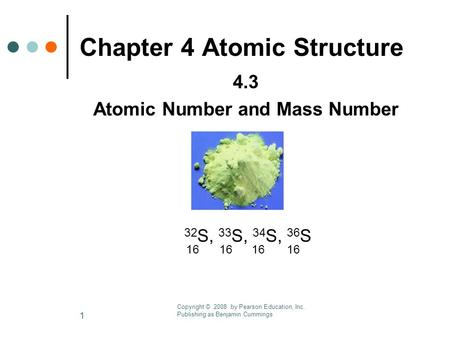 1 Chapter 4 Atomic Structure 4.3 Atomic Number and Mass Number 32 S, 33 S, 34 S, 36 S 16 16 16 16 Copyright © 2008 by Pearson Education, Inc. Publishing.