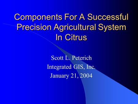 Components For A Successful Precision Agricultural System In Citrus Scott L. Peterich Integrated GIS, Inc. January 21, 2004.