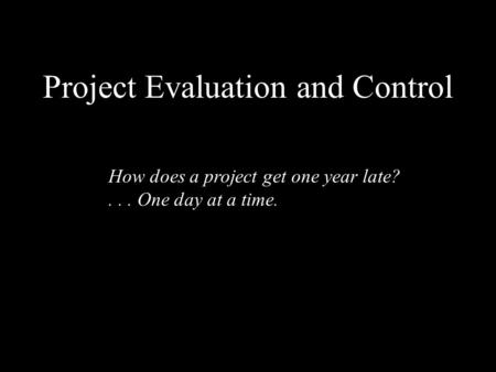 Project Evaluation and Control How does a project get one year late?... One day at a time.