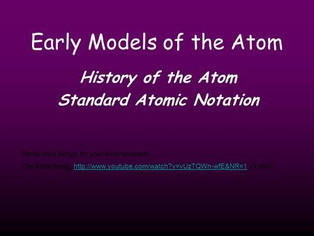 Early Models of the Atom History of the Atom Standard Atomic Notation Some Intro Songs for your entertainment: The Atom Song: