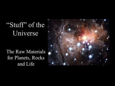 """Stuff"" of the Universe The Raw Materials for Planets, Rocks and Life."