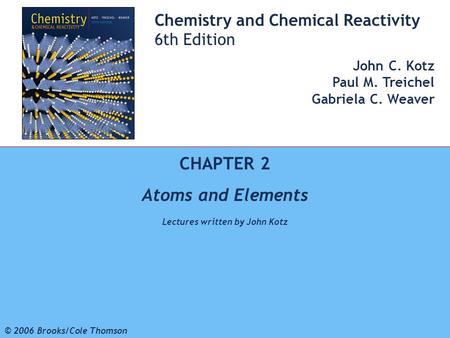 1 © 2006 Brooks/Cole - Thomson Chemistry and Chemical Reactivity 6th Edition John C. Kotz Paul M. Treichel Gabriela C. Weaver CHAPTER 2 Atoms and Elements.