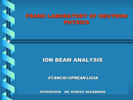FRANK LABORATORY OF NEUTRON PHYSICS ION BEAM ANALYSIS STANCIU-OPREAN LIGIA SUPERVISOR DR. KOBZEV ALEXANDER.