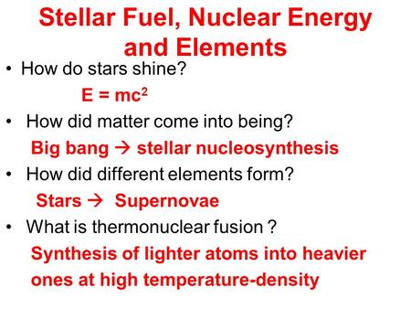 Stellar Fuel, Nuclear Energy and Elements How do stars shine? E = mc 2 How did matter come into being? Big bang  stellar nucleosynthesis How did different.