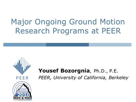 Major Ongoing Ground Motion Research Programs at PEER Yousef Bozorgnia, Ph.D., P.E. PEER, University of California, Berkeley.