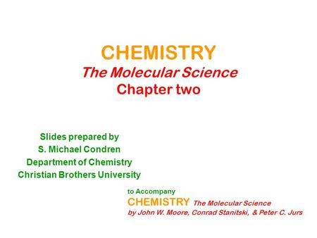 CHEMISTRY The Molecular Science Chapter two Slides prepared by S. Michael Condren Department of Chemistry Christian Brothers University to Accompany CHEMISTRY.
