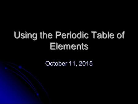 Using the Periodic Table of Elements October 11, 2015October 11, 2015October 11, 2015.