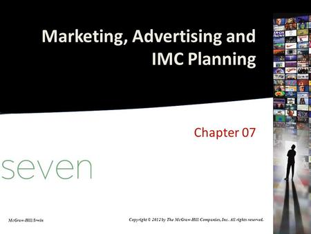 Marketing, Advertising and IMC Planning Chapter 07 McGraw-Hill/Irwin Copyright © 2012 by The McGraw-Hill Companies, Inc. All rights reserved.