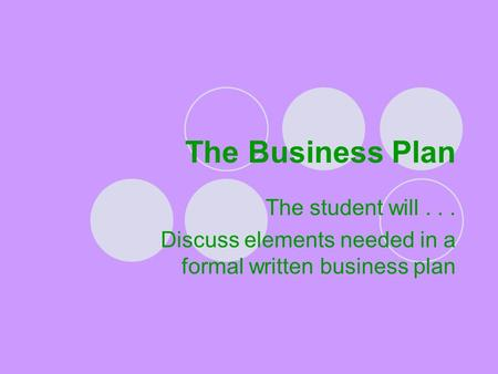 The Business Plan The student will... Discuss elements needed in a formal written business plan.