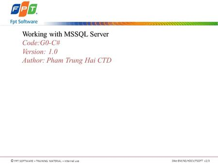 © FPT SOFTWARE – TRAINING MATERIAL – Internal use 04e-BM/NS/HDCV/FSOFT v2/3 Working with MSSQL Server Code:G0-C# Version: 1.0 Author: Pham Trung Hai CTD.