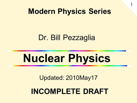 Dr. Bill Pezzaglia Nuclear Physics Updated: 2010May17 Modern Physics Series 1 INCOMPLETE DRAFT.