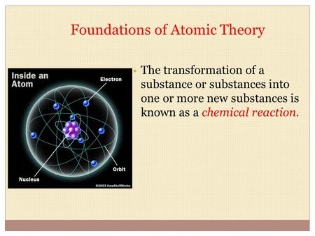 Foundations of Atomic Theory The transformation of a substance or substances into one or more new substances is known as a chemical reaction.