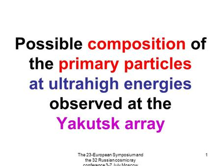 The 23-European Symposium and the 32 Russian cosmic ray conference 3-7 July Moscow 1 Possible composition of the primary particles at ultrahigh energies.