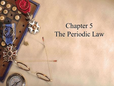 Chapter 5 The Periodic Law. History of the Periodic Table u 1869 – Dmitri Mendeleev published his periodic table. u He arranged it by grouping together.