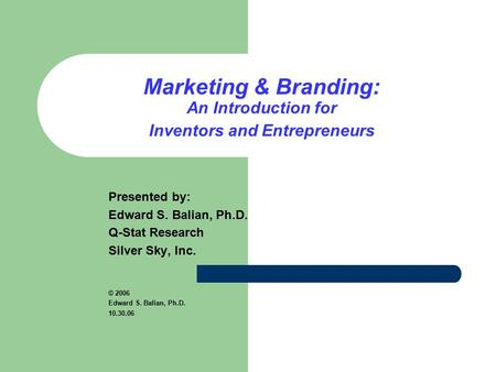 Marketing & Branding: An Introduction for Inventors and Entrepreneurs Presented by: Edward S. Balian, Ph.D. Q-Stat Research Silver Sky, Inc. © 2006 Edward.